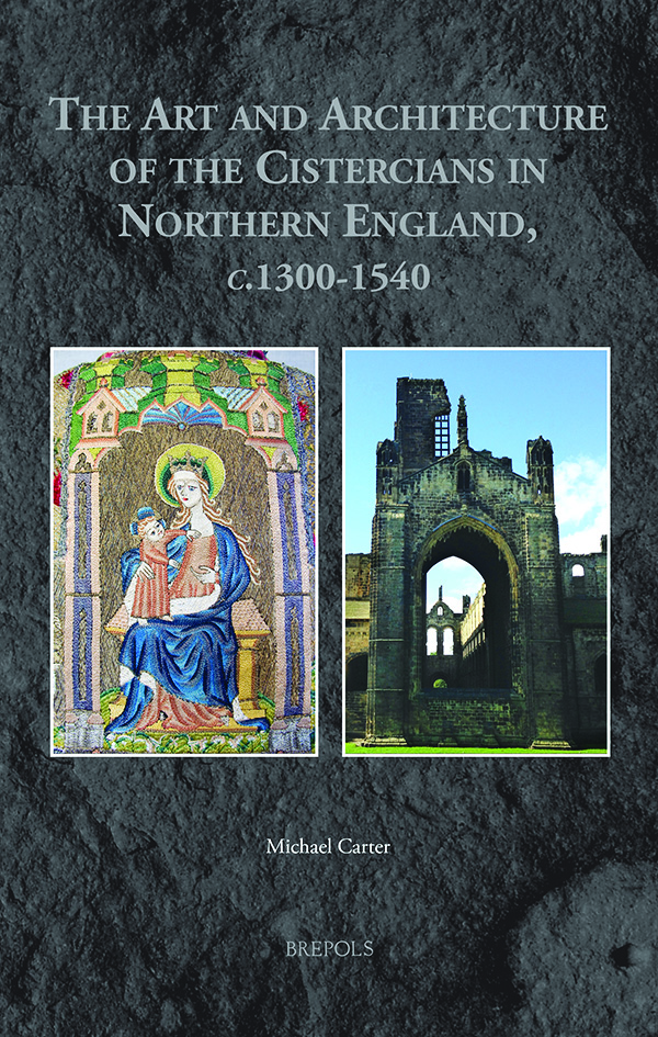 The Art and Architecture of the Cistercians in Northern England, c.1300-1540, by Michael Carter